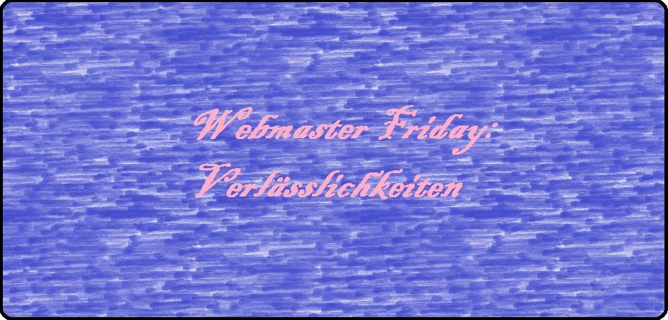 Webmaster Friday: Verlässlichkeiten
