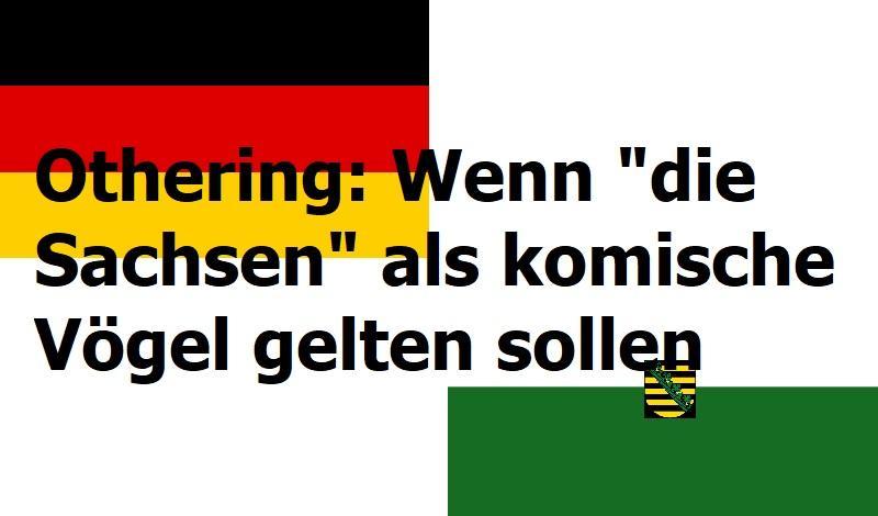 """Othering: Wenn """"die Sachsen"""" als komische Vögel gelten sollen"""