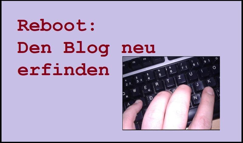 Reboot: Den Blog neu erfinden