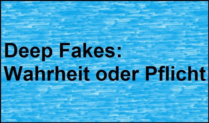 Deep Fakes: Wahrheit oder Pflicht