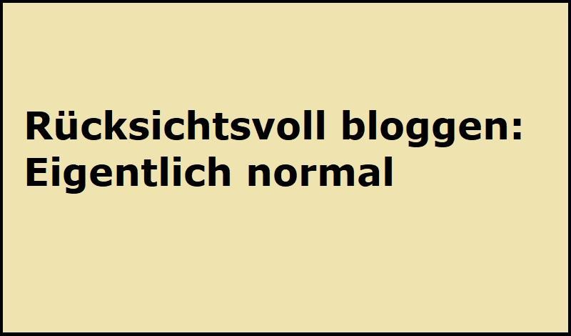 Rücksichtsvoll bloggen: Eigentlich normal