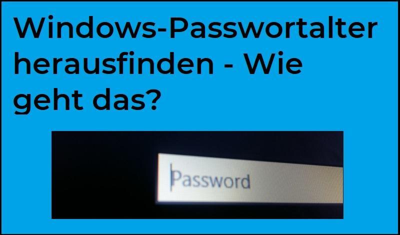 Windows-Passwortalter herausfinden - Wie geht das?