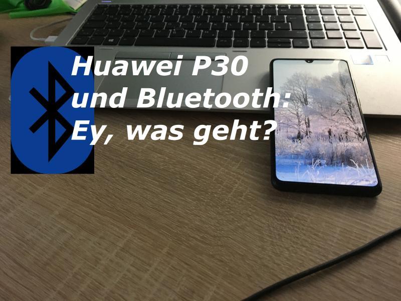Huawei P30 und Bluetooth: Ey, was geht?