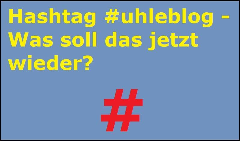 Hashtag #uhleblog - Was soll das jetzt wieder?